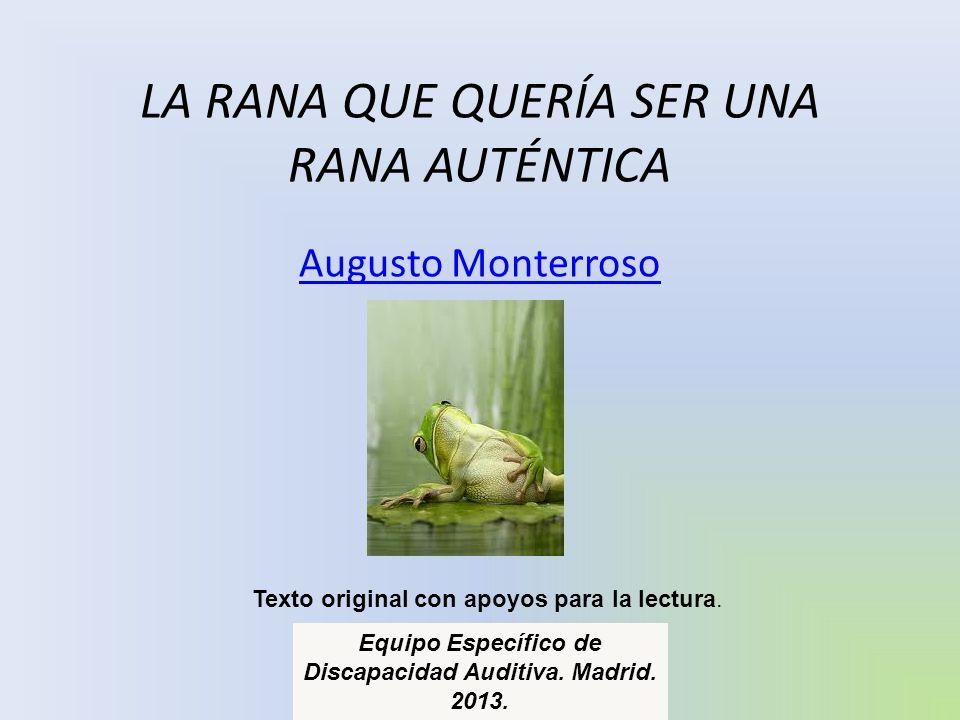 LA RANA QUE QUERÍA SER UNA RANA AUTÉNTICA Augusto Monterroso Texto original con apoyos para la lectura. Equipo Específico de Discapacidad Auditiva. Ma