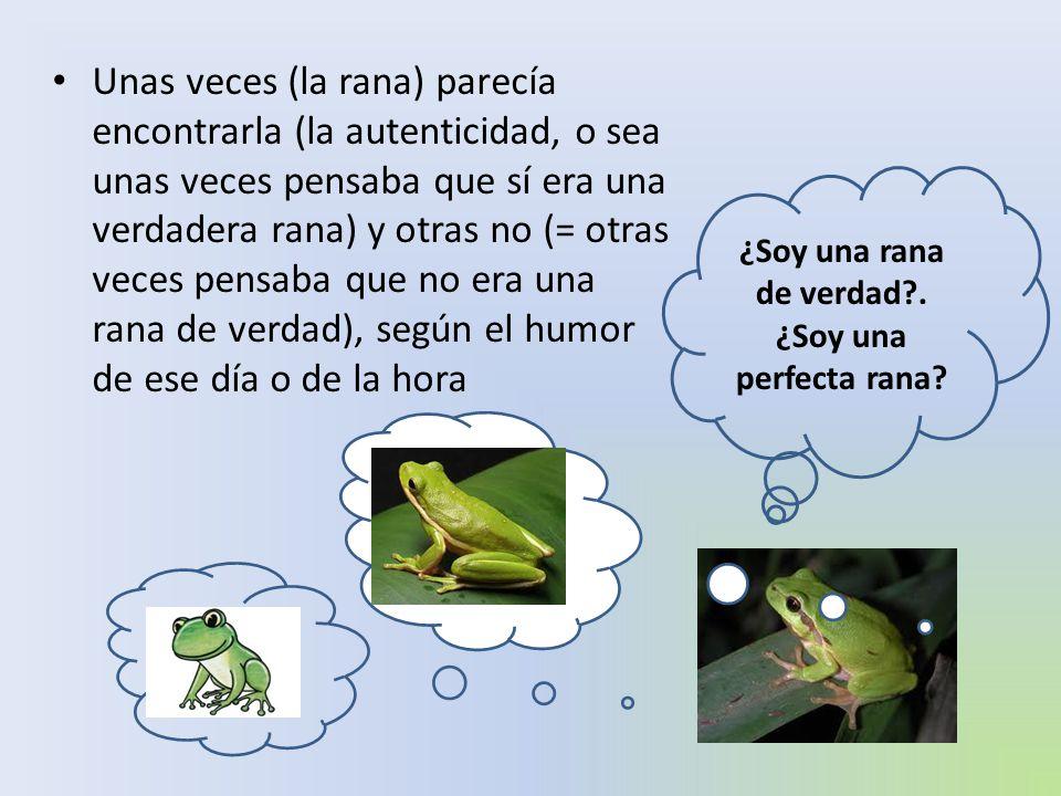 Unas veces (la rana) parecía encontrarla (la autenticidad, o sea unas veces pensaba que sí era una verdadera rana) y otras no (= otras veces pensaba q