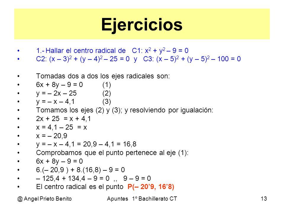 @ Angel Prieto BenitoApuntes 1º Bachillerato CT13 Ejercicios 1.-Hallar el centro radical de C1: x 2 + y 2 – 9 = 0 C2: (x – 3) 2 + (y – 4) 2 – 25 = 0 y