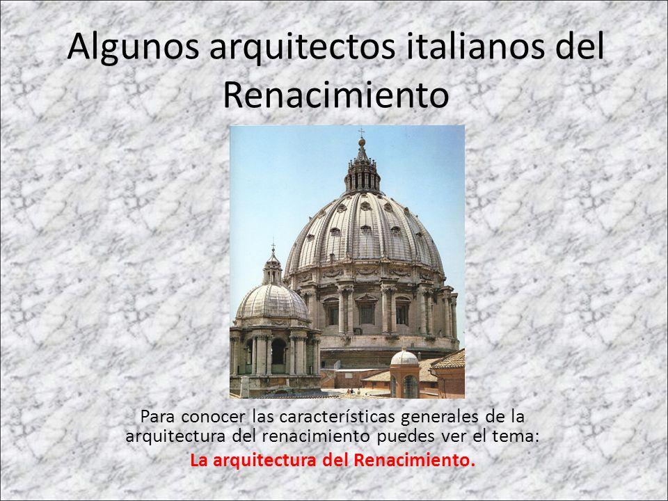 Algunos arquitectos italianos del Renacimiento Para conocer las características generales de la arquitectura del renacimiento puedes ver el tema: La a