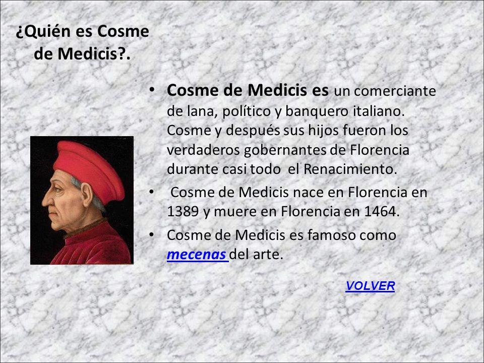 ¿Quién es Cosme de Medicis?. Cosme de Medicis es un comerciante de lana, político y banquero italiano. Cosme y después sus hijos fueron los verdaderos