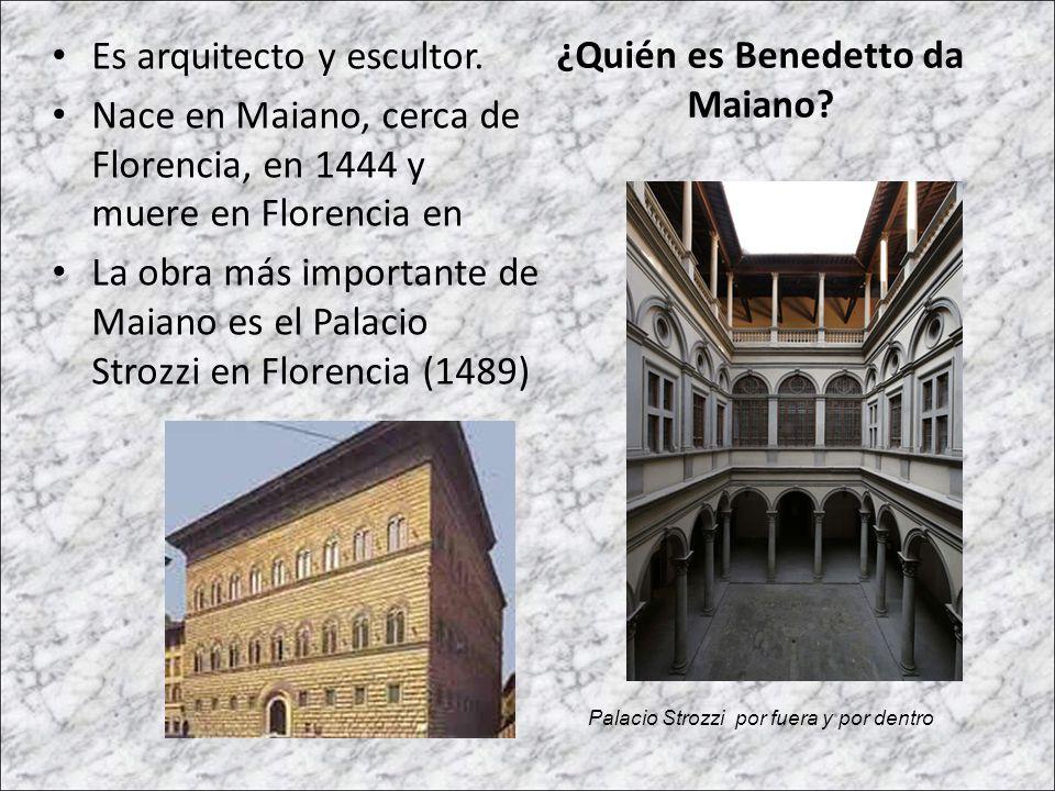 ¿Quién es Benedetto da Maiano? Es arquitecto y escultor. Nace en Maiano, cerca de Florencia, en 1444 y muere en Florencia en La obra más importante de