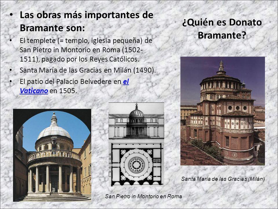 Las obras más importantes de Bramante son: El templete (= templo, iglesia pequeña) de San Pietro in Montorio en Roma (1502- 1511), pagado por los Reye