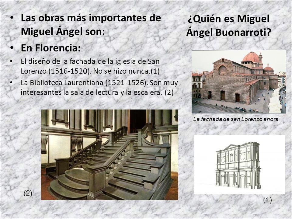 Las obras más importantes de Miguel Ángel son: En Florencia: El diseño de la fachada de la iglesia de San Lorenzo (1516-1520). No se hizo nunca.(1) La