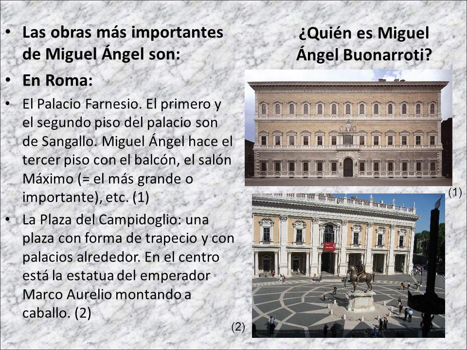 Las obras más importantes de Miguel Ángel son: En Roma: El Palacio Farnesio. El primero y el segundo piso del palacio son de Sangallo. Miguel Ángel ha