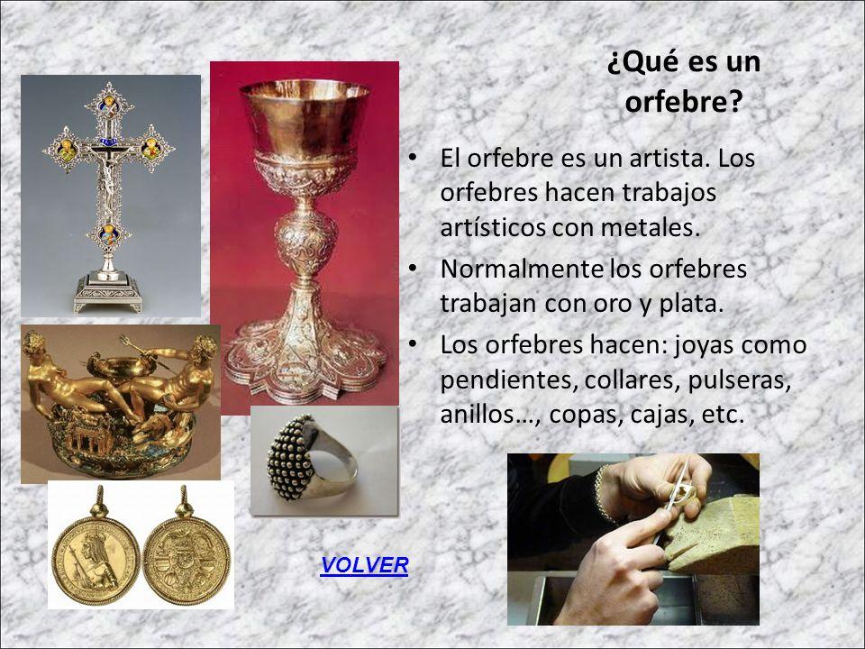 ¿Qué es un orfebre? El orfebre es un artista. Los orfebres hacen trabajos artísticos con metales. Normalmente los orfebres trabajan con oro y plata. L