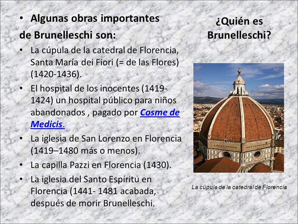 Algunas obras importantes de Brunelleschi son: La cúpula de la catedral de Florencia, Santa María dei Fiori (= de las Flores) (1420-1436). El hospital