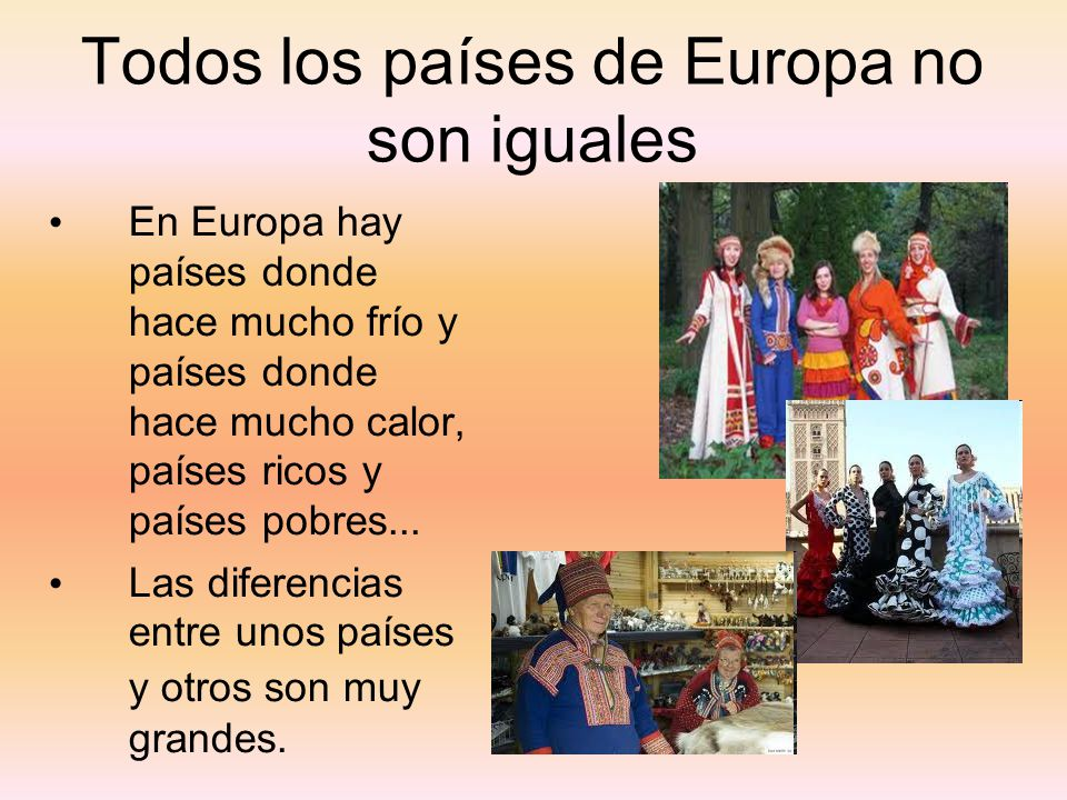 Todos los países de Europa no son iguales En Europa hay países donde hace mucho frío y países donde hace mucho calor, países ricos y países pobres...