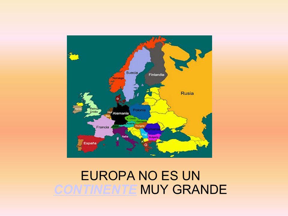 EUROPA NO ES UN CONTINENTE MUY GRANDE CONTINENTE
