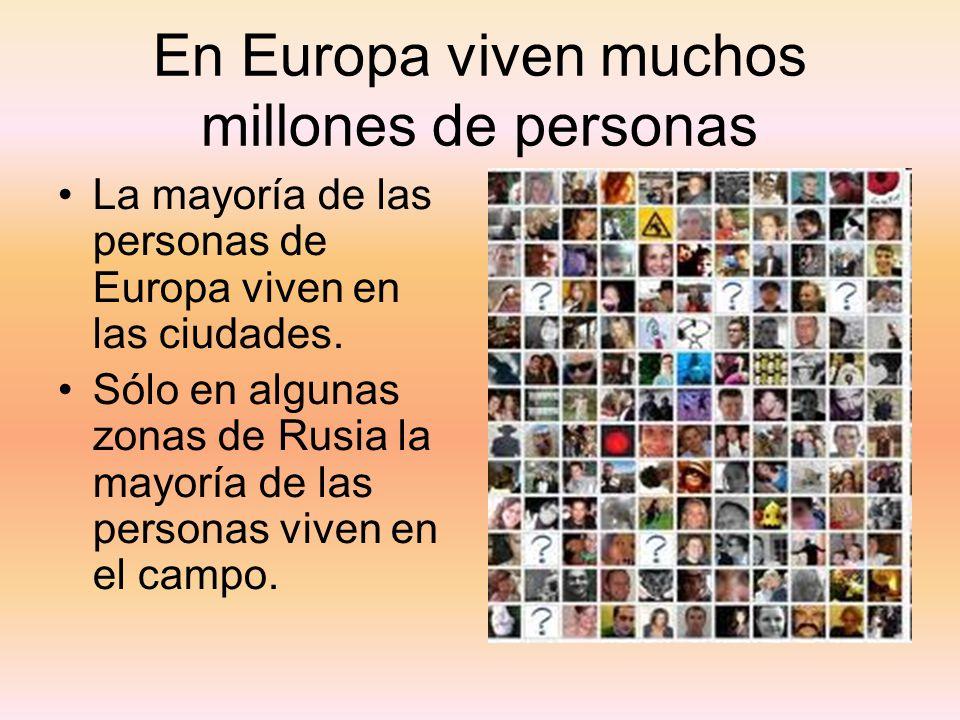 En Europa viven muchos millones de personas La mayoría de las personas de Europa viven en las ciudades. Sólo en algunas zonas de Rusia la mayoría de l