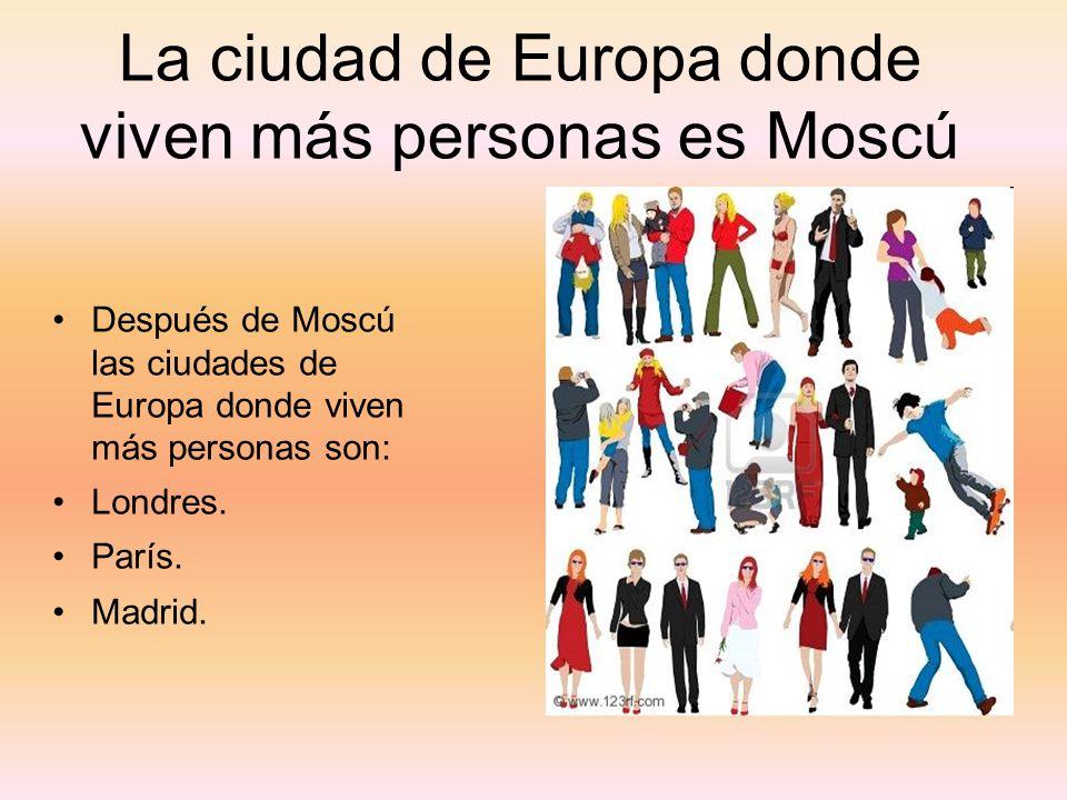 La ciudad de Europa donde viven más personas es Moscú Después de Moscú las ciudades de Europa donde viven más personas son: Londres. París. Madrid.