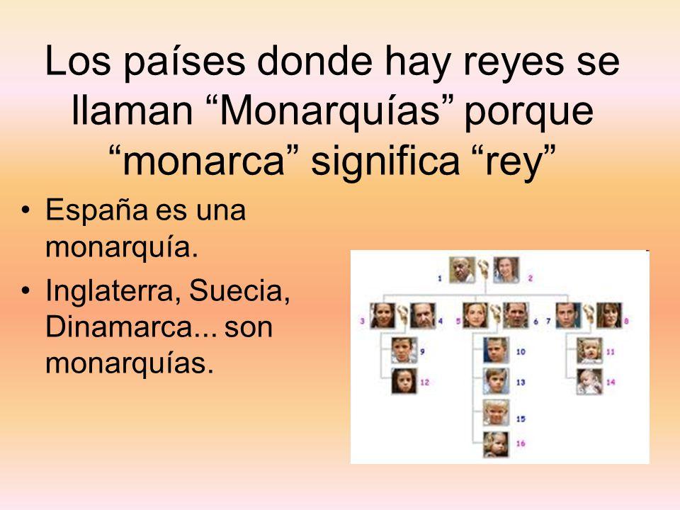 Los países donde hay reyes se llaman Monarquías porque monarca significa rey España es una monarquía. Inglaterra, Suecia, Dinamarca... son monarquías.