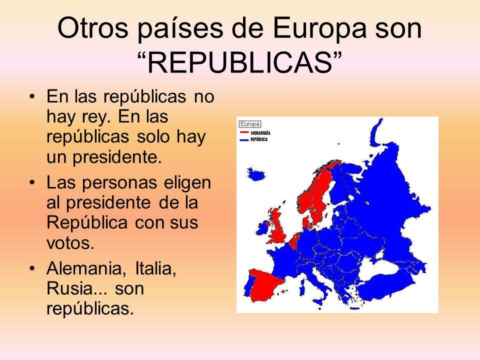 Otros países de Europa son REPUBLICAS En las repúblicas no hay rey. En las repúblicas solo hay un presidente. Las personas eligen al presidente de la