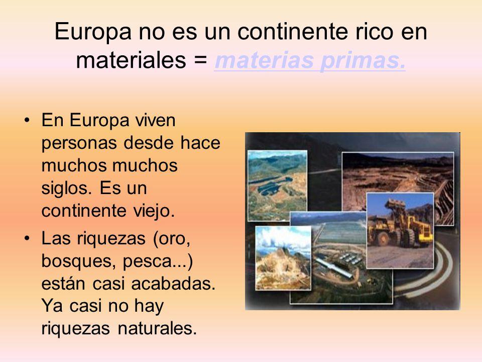 Europa no es un continente rico en materiales = materias primas.materias primas. En Europa viven personas desde hace muchos muchos siglos. Es un conti