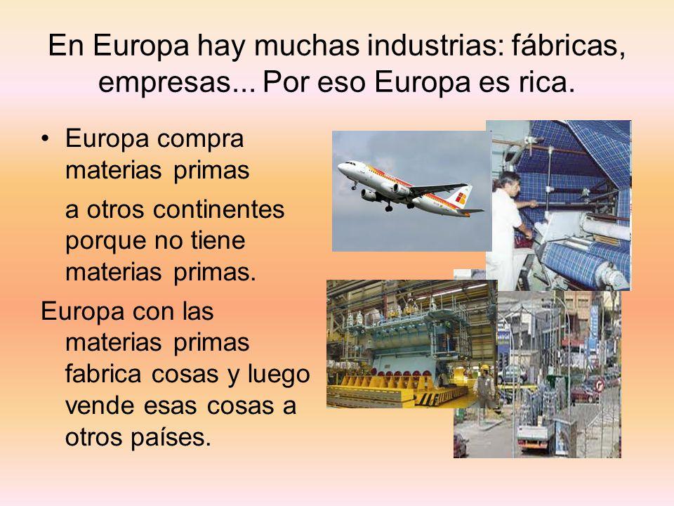 En Europa hay muchas industrias: fábricas, empresas... Por eso Europa es rica. Europa compra materias primas a otros continentes porque no tiene mater