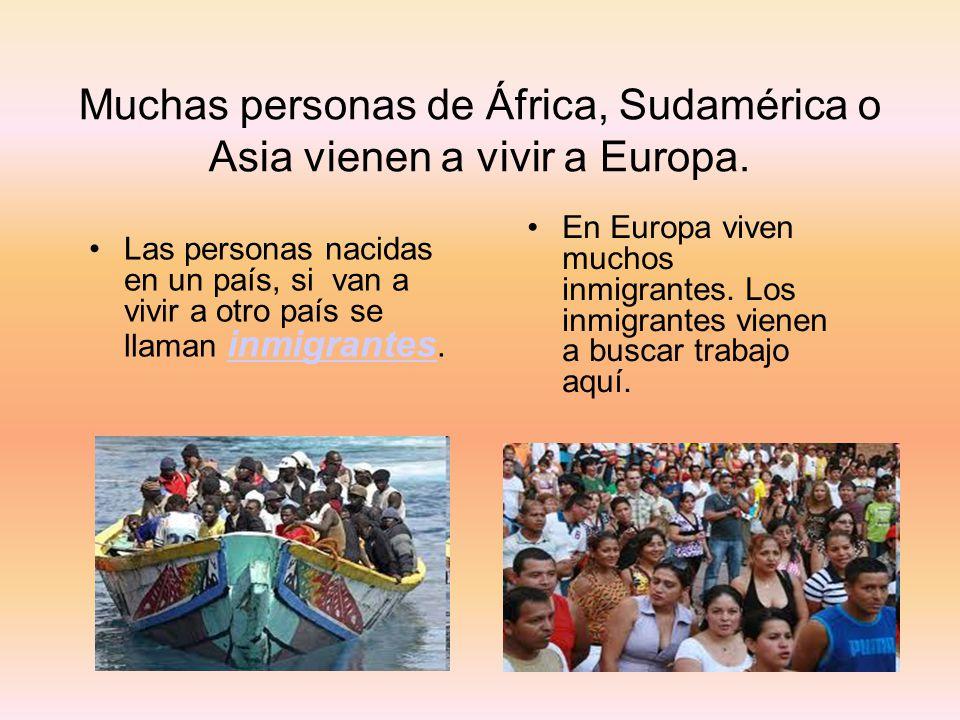 Muchas personas de África, Sudamérica o Asia vienen a vivir a Europa. Las personas nacidas en un país, si van a vivir a otro país se llaman inmigrante