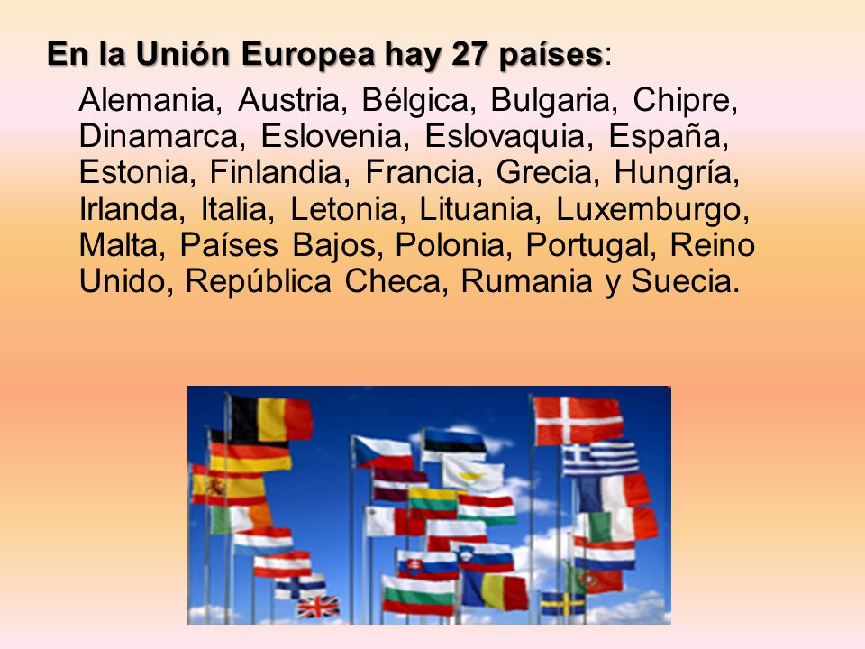 En la Unión Europea hay 27 países En la Unión Europea hay 27 países: Alemania, Austria, Bélgica, Bulgaria, Chipre, Dinamarca, Eslovenia, Eslovaquia, E