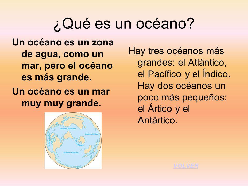 ¿Qué es un océano? Un océano es un zona de agua, como un mar, pero el océano es más grande. Un océano es un mar muy muy grande. Hay tres océanos más g