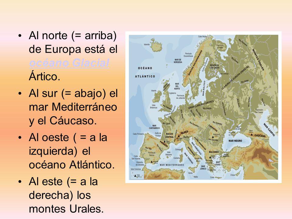 Al norte (= arriba) de Europa está el océano Glacial Ártico. océano Glacial Al sur (= abajo) el mar Mediterráneo y el Cáucaso. Al oeste ( = a la izqui