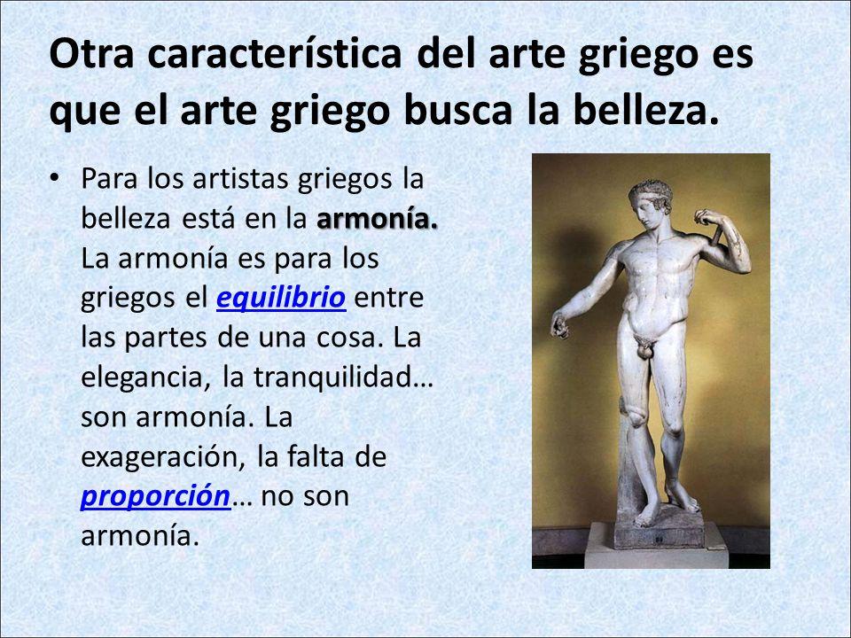 Otra característica del arte griego es que el arte griego busca la belleza. armonía. Para los artistas griegos la belleza está en la armonía. La armon