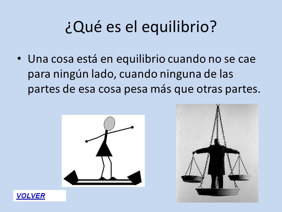 ¿Qué es el equilibrio? Una cosa está en equilibrio cuando no se cae para ningún lado, cuando ninguna de las partes de esa cosa pesa más que otras part