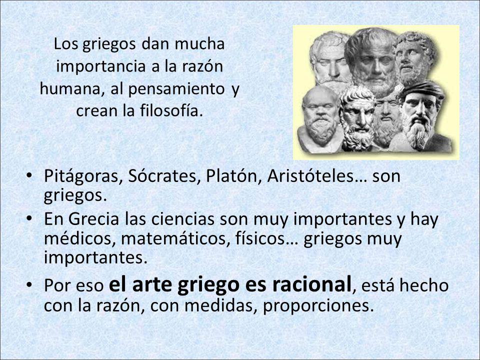 Los griegos dan mucha importancia a la razón humana, al pensamiento y crean la filosofía. Pitágoras, Sócrates, Platón, Aristóteles… son griegos. En Gr