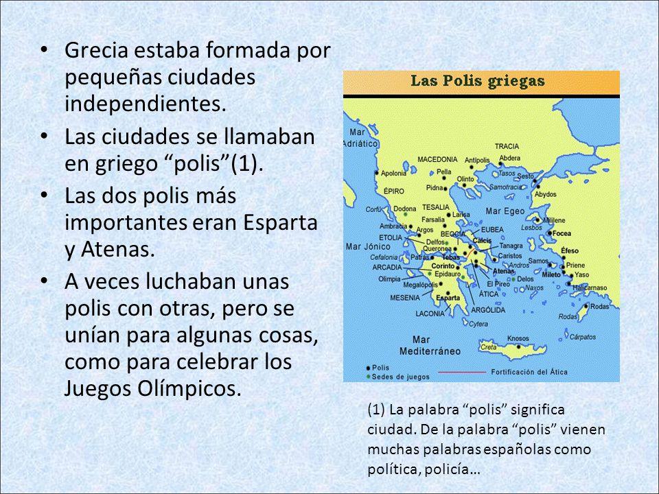 Grecia estaba formada por pequeñas ciudades independientes. Las ciudades se llamaban en griego polis(1). Las dos polis más importantes eran Esparta y