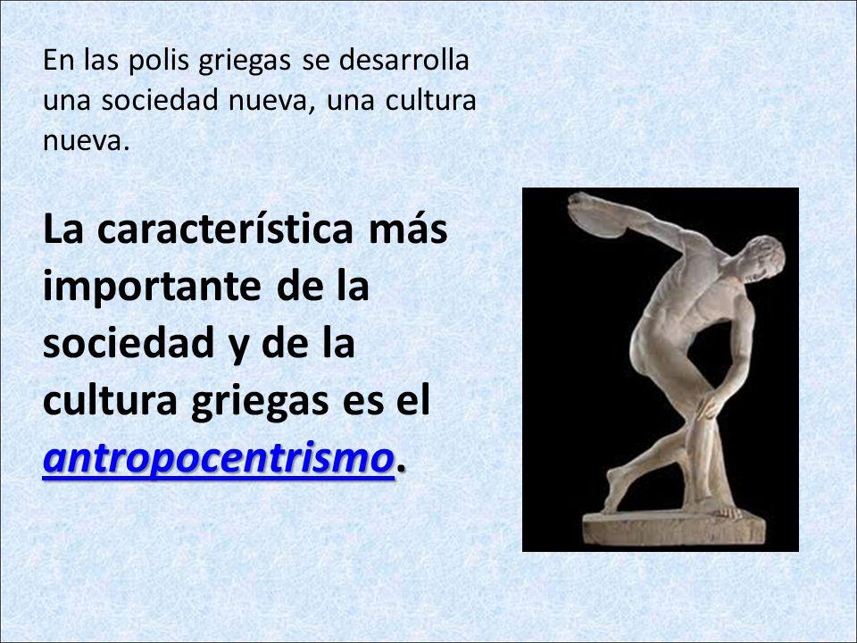antropocentrismoantropocentrismo. En las polis griegas se desarrolla una sociedad nueva, una cultura nueva. La característica más importante de la soc