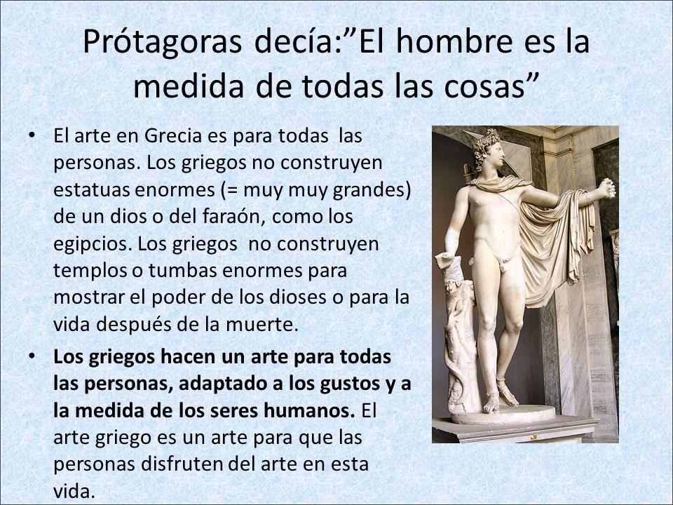 Prótagoras decía:El hombre es la medida de todas las cosas El arte en Grecia es para todas las personas. Los griegos no construyen estatuas enormes (=
