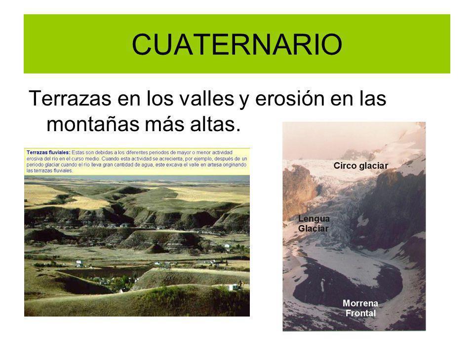 CUATERNARIO Terrazas en los valles y erosión en las montañas más altas.
