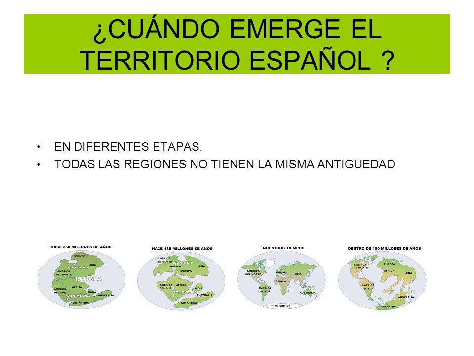 ¿CUÁNDO EMERGE EL TERRITORIO ESPAÑOL ? EN DIFERENTES ETAPAS. TODAS LAS REGIONES NO TIENEN LA MISMA ANTIGUEDAD