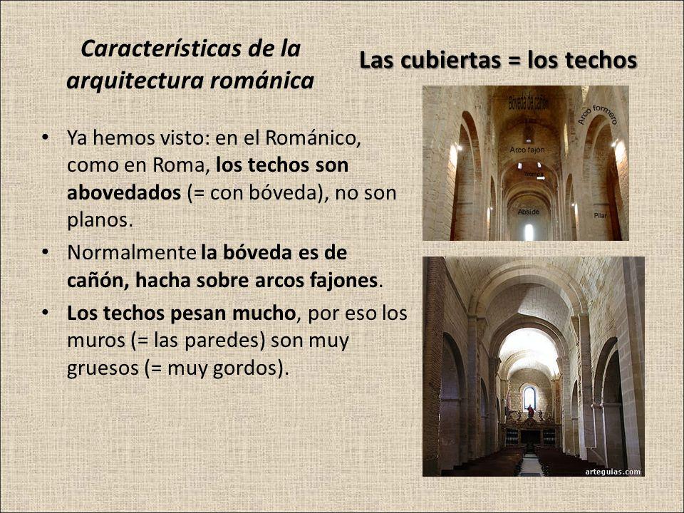 Características de la arquitectura románica Ya hemos visto: en el Románico, como en Roma, los techos son abovedados (= con bóveda), no son planos. Nor