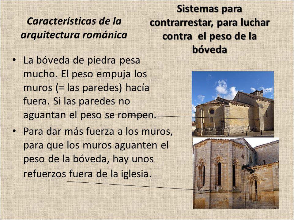 Características de la arquitectura románica La bóveda de piedra pesa mucho. El peso empuja los muros (= las paredes) hacía fuera. Si las paredes no ag