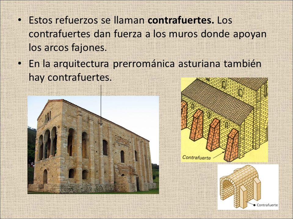 Estos refuerzos se llaman contrafuertes. Los contrafuertes dan fuerza a los muros donde apoyan los arcos fajones. En la arquitectura prerrománica astu