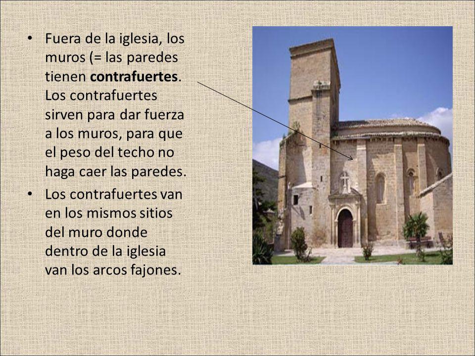 Fuera de la iglesia, los muros (= las paredes tienen contrafuertes. Los contrafuertes sirven para dar fuerza a los muros, para que el peso del techo n