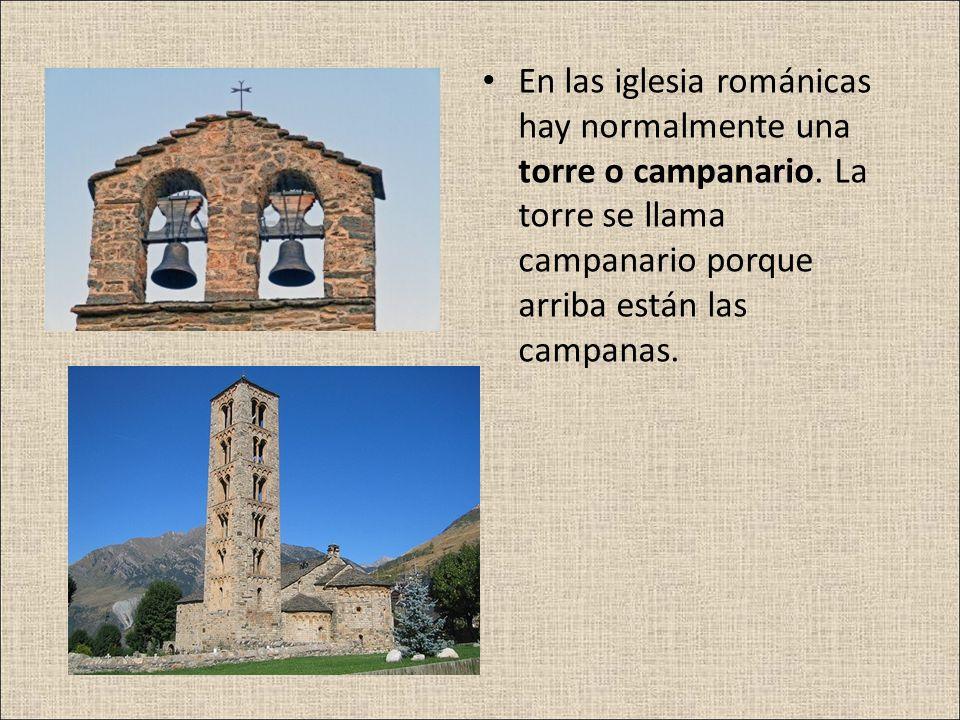 En las iglesia románicas hay normalmente una torre o campanario. La torre se llama campanario porque arriba están las campanas.