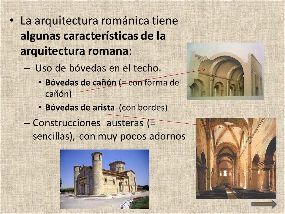 La arquitectura románica tiene algunas características de la arquitectura romana: – Uso de bóvedas en el techo. Bóvedas de cañón (= con forma de cañón