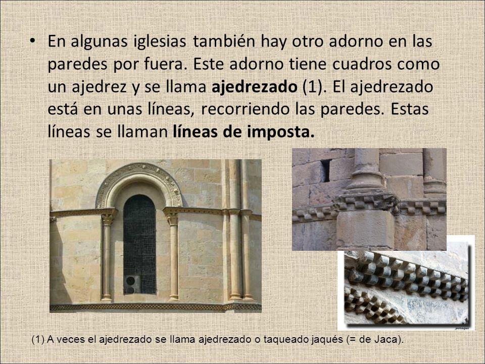 En algunas iglesias también hay otro adorno en las paredes por fuera. Este adorno tiene cuadros como un ajedrez y se llama ajedrezado (1). El ajedreza
