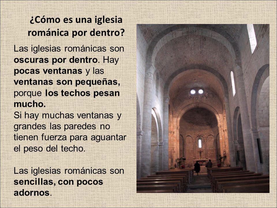 ¿Cómo es una iglesia románica por dentro? Las iglesias románicas son oscuras por dentro. Hay pocas ventanas y las ventanas son pequeñas, porque los te