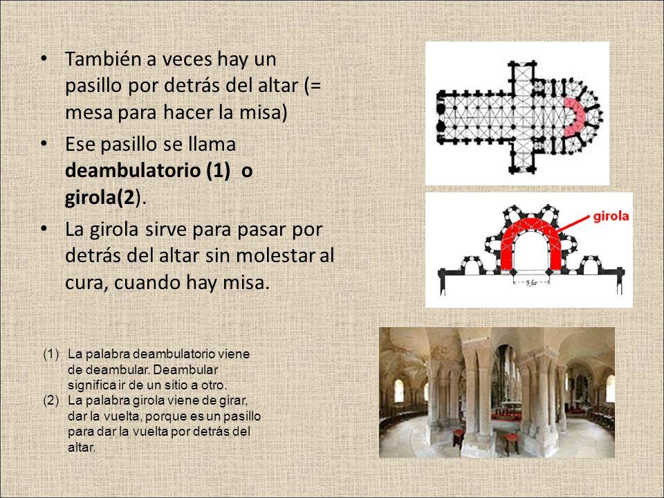 También a veces hay un pasillo por detrás del altar (= mesa para hacer la misa) Ese pasillo se llama deambulatorio (1) o girola(2). La girola sirve pa