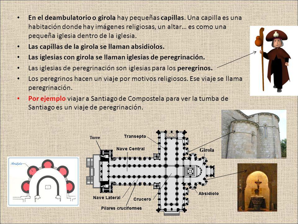 En el deambulatorio o girola hay pequeñas capillas. Una capilla es una habitación donde hay imágenes religiosas, un altar… es como una pequeña iglesia