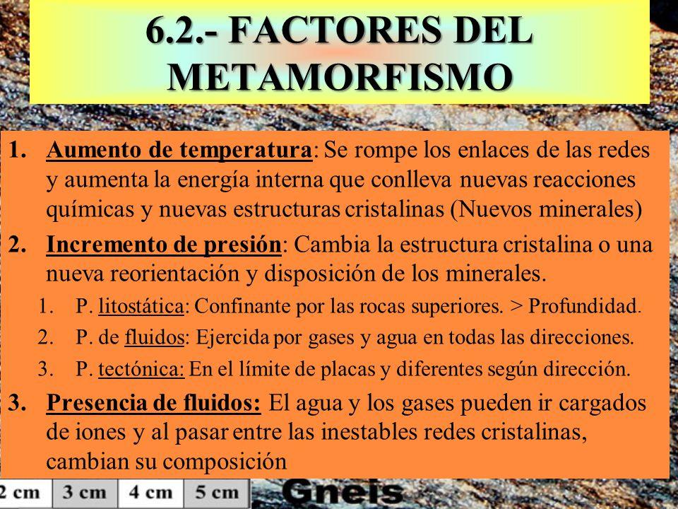 6.2.- FACTORES DEL METAMORFISMO 1.Aumento de temperatura: Se rompe los enlaces de las redes y aumenta la energía interna que conlleva nuevas reaccione