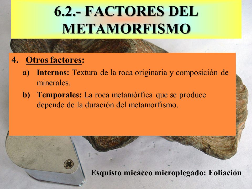 6.3.- EFECTOS O CAMBIOS EN EL METAMORFISMO Blastesis: Aumento de tamaño 1.Cambio de textura: La disposición y la forma de los minerales Granoblástica: sin orientación preferente y granos + =; Mármol Lepidoblástica: con orientación y laminar: Esquisto 2.Cambios en la estructura: Cambia la distribución de los cristales dentro de la roca: Foliación, dependiendo de la intensidad del metamorfismo 3.Cambios mineralógicos: Los minerales se vuelven inestables y los iones quedan libres y pueden ocasionar tres cambios: a)Cambios isoquímicos: Minerales polimórficos con = Compos b)Recristalización: Aumenta el tamaño de los cristales originales.