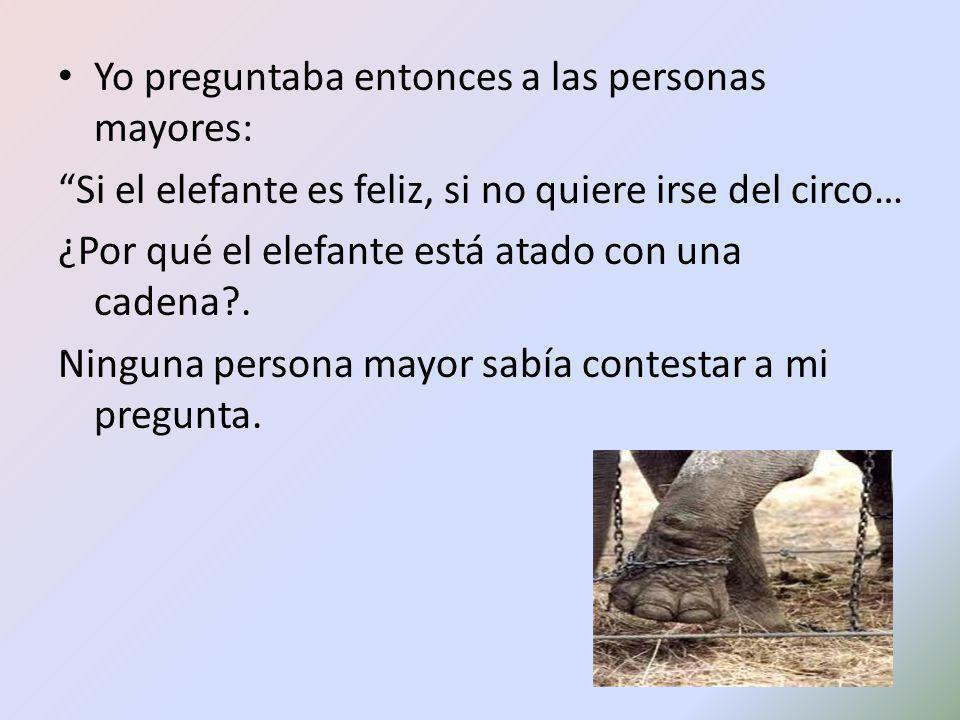 Yo preguntaba entonces a las personas mayores: Si el elefante es feliz, si no quiere irse del circo… ¿Por qué el elefante está atado con una cadena?.