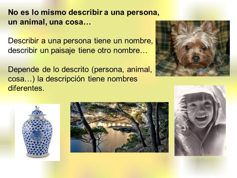 No es lo mismo describir a una persona, un animal, una cosa… Describir a una persona tiene un nombre, describir un paisaje tiene otro nombre… Depende