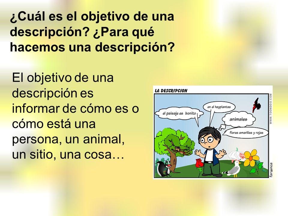 El objetivo de una descripción es informar de cómo es o cómo está una persona, un animal, un sitio, una cosa… ¿Cuál es el objetivo de una descripción?