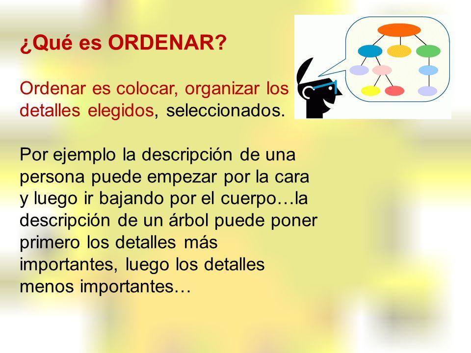 ¿Qué es ORDENAR? Ordenar es colocar, organizar los detalles elegidos, seleccionados. Por ejemplo la descripción de una persona puede empezar por la ca