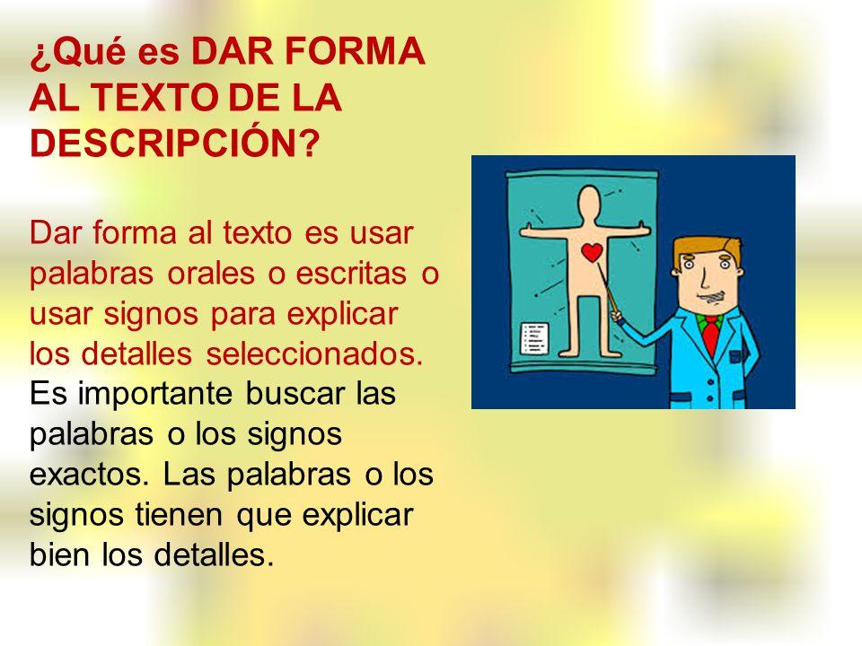 ¿Qué es DAR FORMA AL TEXTO DE LA DESCRIPCIÓN? Dar forma al texto es usar palabras orales o escritas o usar signos para explicar los detalles seleccion