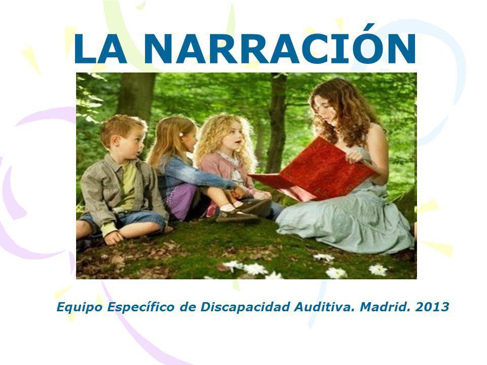 LA NARRACIÓN Equipo Específico de Discapacidad Auditiva. Madrid. 2013