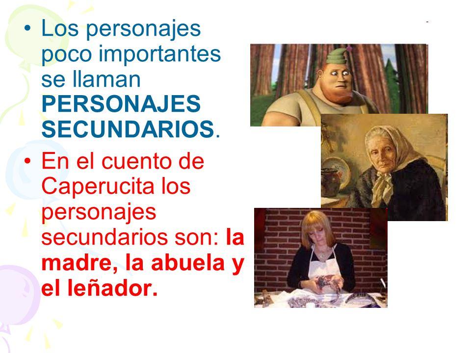 Los personajes poco importantes se llaman PERSONAJES SECUNDARIOS. En el cuento de Caperucita los personajes secundarios son: la madre, la abuela y el